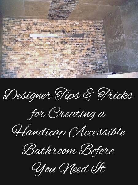 Designer tips and tricks for creating a handicap accessible bathroom before you need it